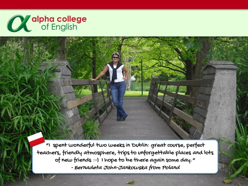 """I  spent wonderful two weeks in Dublin: great course, perfect teachers, friendly atmosphere, trips to unforgettable places and lots of new friends :-)  I hope to be there again some day."" - Bernadeta John-Jankowska from Poland"