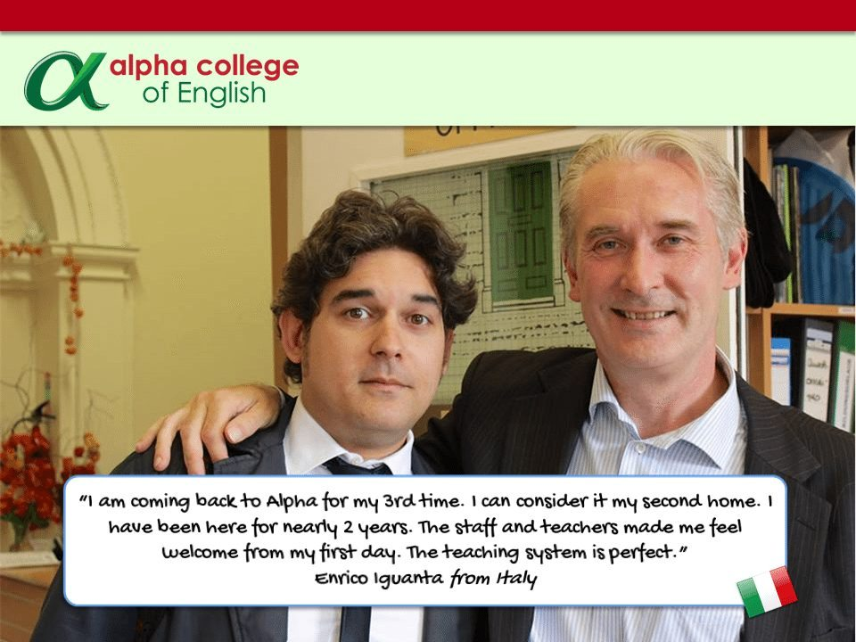"""I am coming back to Alpha for my 3rd time. I can consider it my second home. I have been here for nearly 2 years. The staff and teachers made me feel welcome from my first day. The teaching system is perfect.""  Enrico Iguanta from Italy"