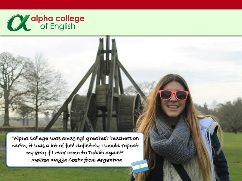 """Alpha College was amazing! greatest teachers on earth, it was a lot of fun! definitely I would repeat my stay if I ever come to Dublin again!"" - Melissa Mazza Costa from Argentina"