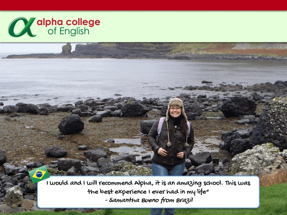 "I would and I will recommend Alpha, it is an amazing school. This was the best experience I ever had in my life"" - Samantha Bueno from Brazil"